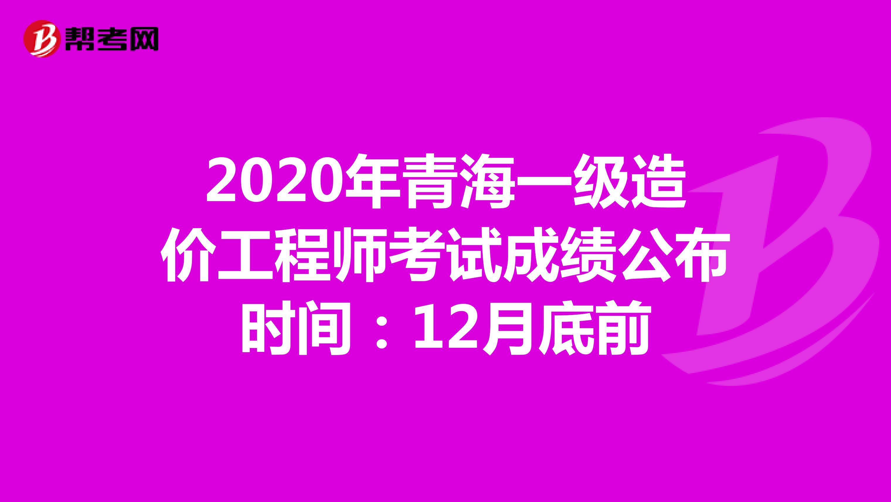 2020年青海一级造价工程师考试成绩公布时间:12月底前