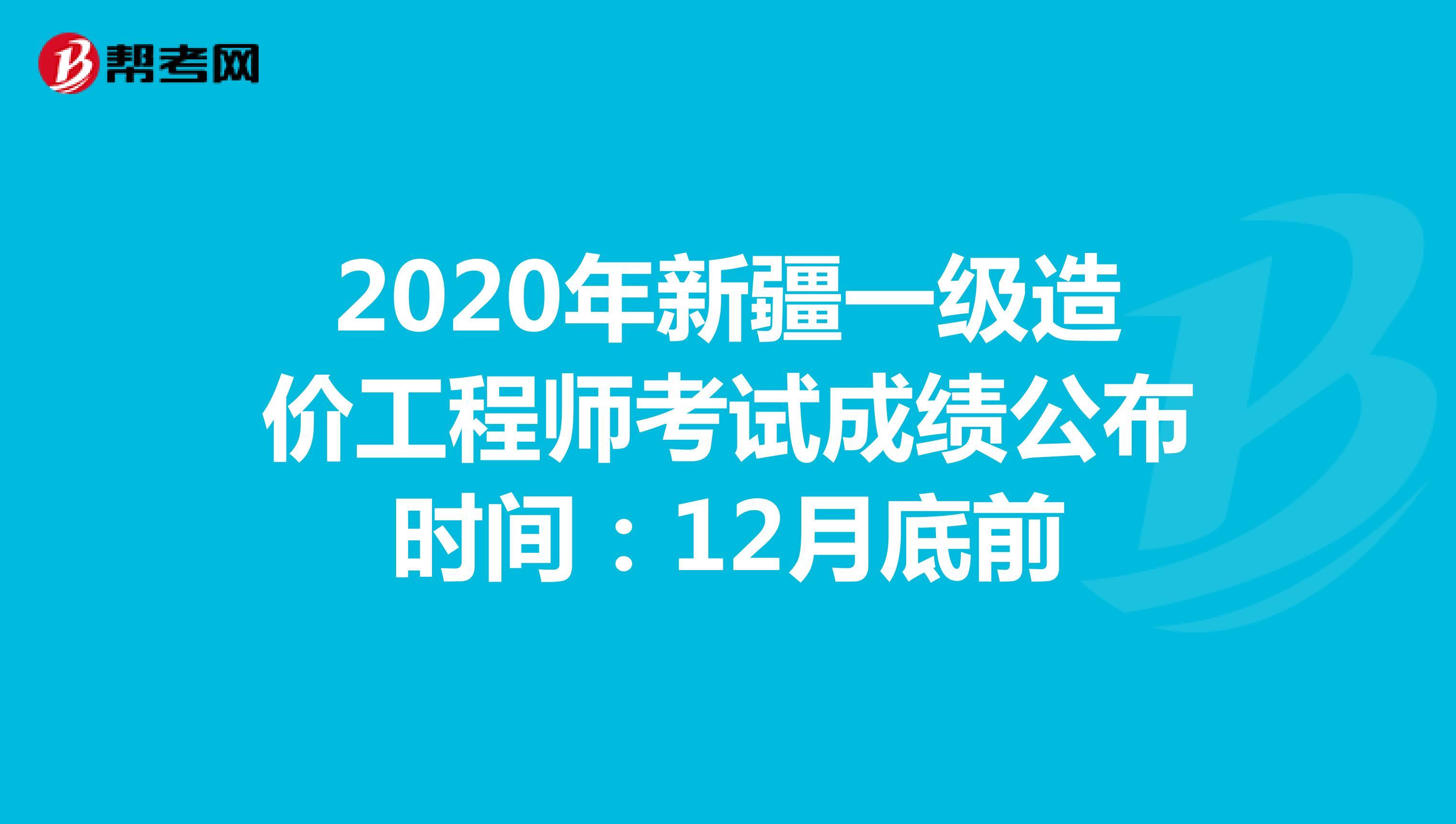 2020年新疆一级造价工程师考试成绩公布时间:12月底前
